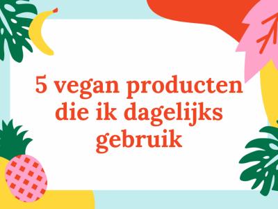 5 vegan producten die ik dagelijks gebruik